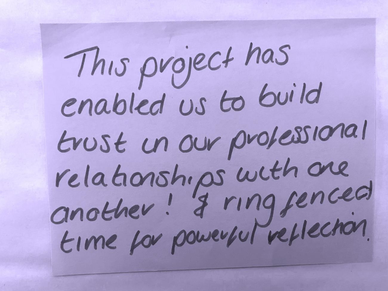 this project has enabled us to build trust in our professional relationships with one another! & ring fenced time for powerful reflection